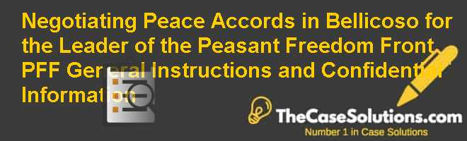Negotiating Peace Accords in Bellicoso for the Leader of the Peasant Freedom Front (PFF): General Instructions and Confidential Information Case Solution